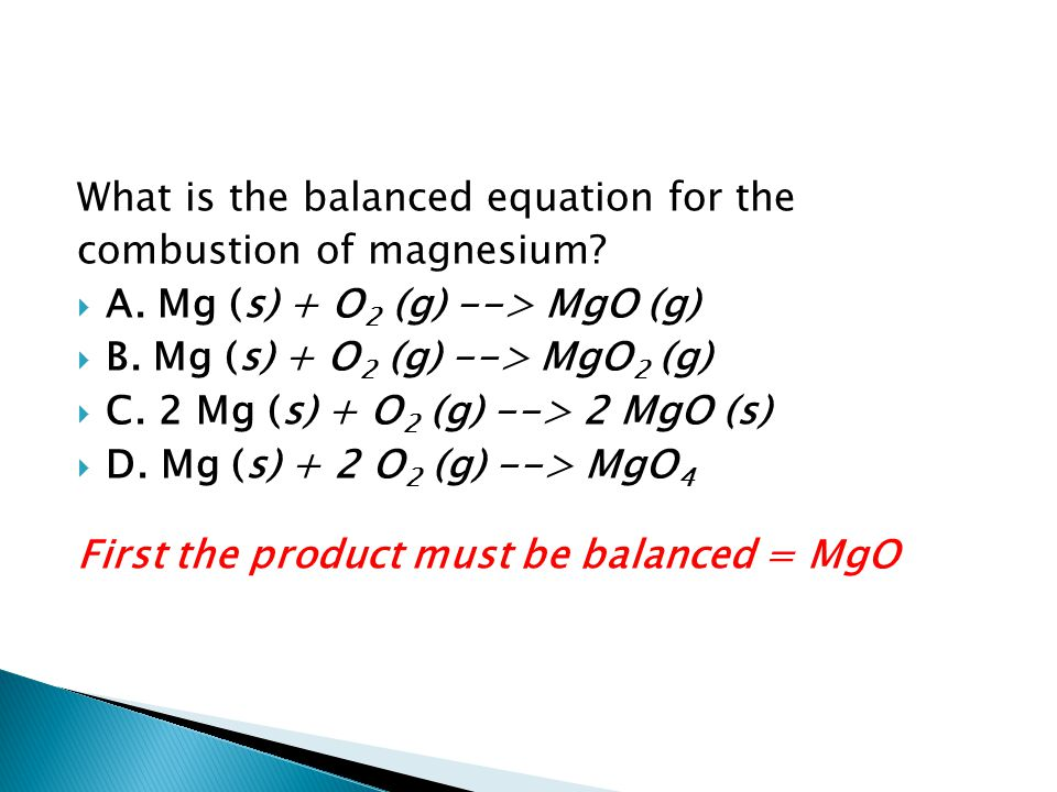 What is the balanced equation for the combustion of magnesium?  A. Mg (s) + O 2 (g) --> MgO (g)  B. Mg (s) + O 2 (g) --> MgO 2 (g)  C. 2 Mg (s) + O