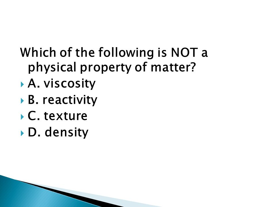 Which of the following is NOT a physical property of matter?  A. viscosity  B. reactivity  C. texture  D. density