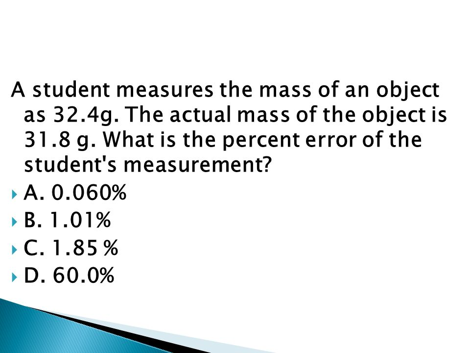 A student measures the mass of an object as 32.4g. The actual mass of the object is 31.8 g. What is the percent error of the student's measurement? 