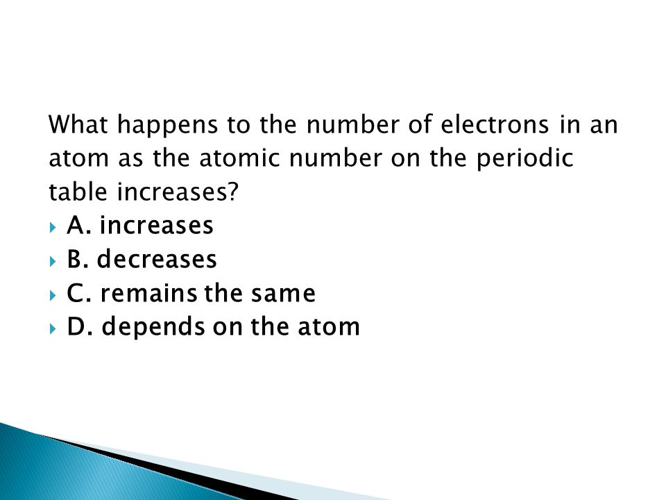 What happens to the number of electrons in an atom as the atomic number on the periodic table increases?  A. increases  B. decreases  C. remains th