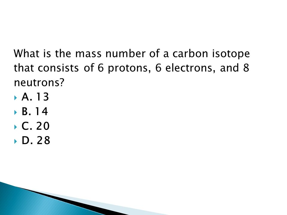 What is the mass number of a carbon isotope that consists of 6 protons, 6 electrons, and 8 neutrons?  A. 13  B. 14  C. 20  D. 28