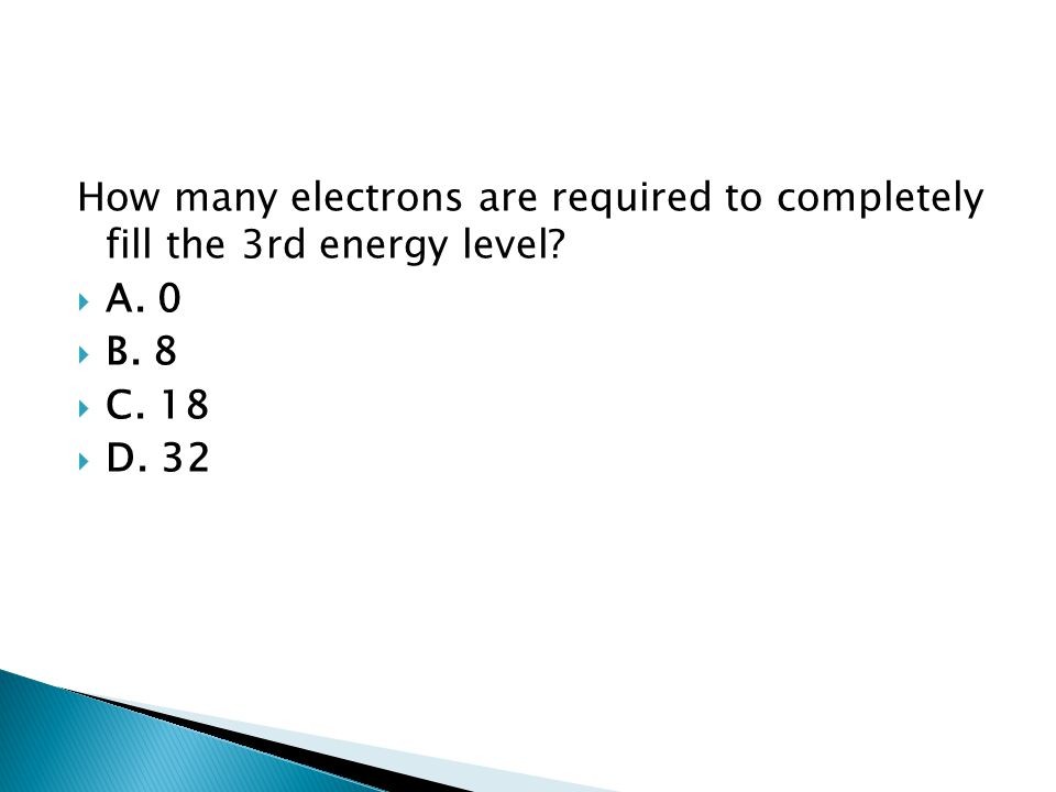 How many electrons are required to completely fill the 3rd energy level? AA. 0 BB. 8 CC. 18 DD. 32