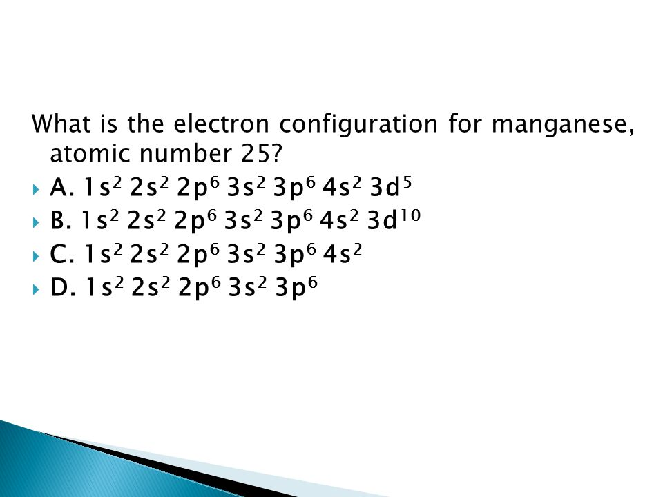 What is the electron configuration for manganese, atomic number 25? AA. 1s 2 2s 2 2p 6 3s 2 3p 6 4s 2 3d 5 BB. 1s 2 2s 2 2p 6 3s 2 3p 6 4s 2 3d 10