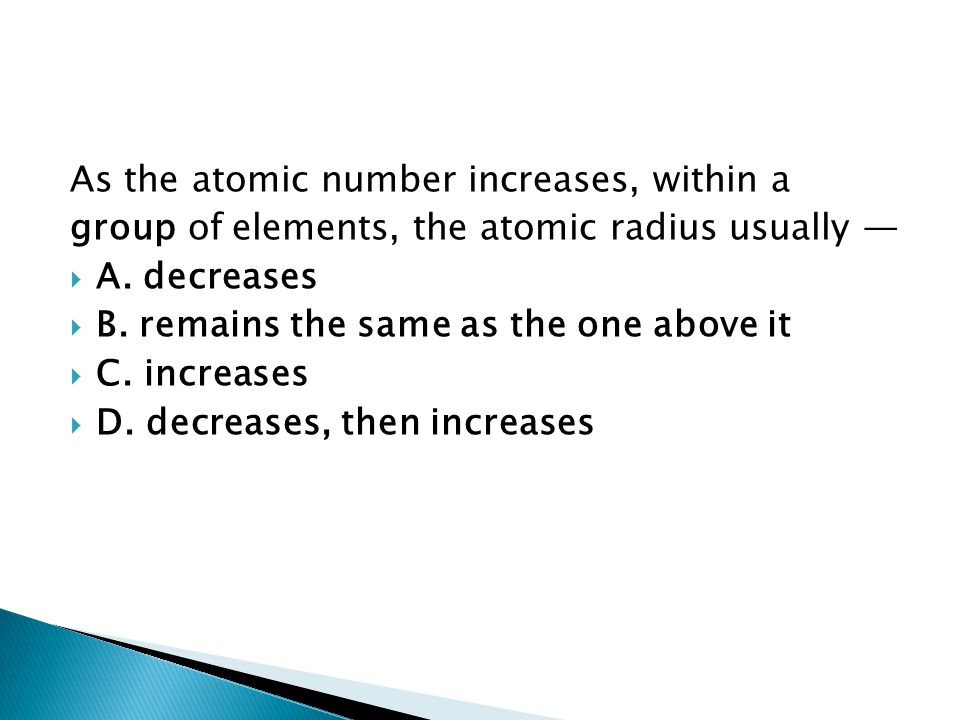 As the atomic number increases, within a group of elements, the atomic radius usually — AA. decreases BB. remains the same as the one above it C