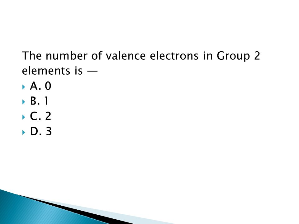 The number of valence electrons in Group 2 elements is —  A. 0  B. 1  C. 2  D. 3