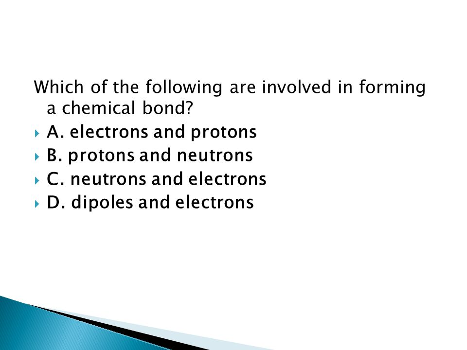 Which of the following are involved in forming a chemical bond?  A. electrons and protons  B. protons and neutrons  C. neutrons and electrons  D.