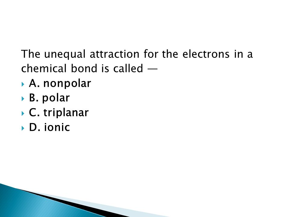 The unequal attraction for the electrons in a chemical bond is called —  A. nonpolar  B. polar  C. triplanar  D. ionic