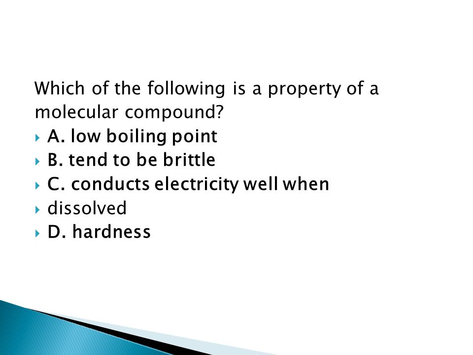 Which of the following is a property of a molecular compound?  A. low boiling point  B. tend to be brittle  C. conducts electricity well when  dis