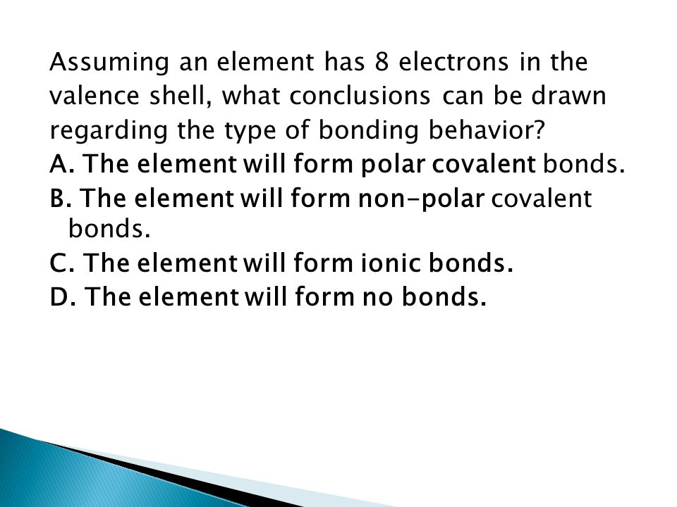 Assuming an element has 8 electrons in the valence shell, what conclusions can be drawn regarding the type of bonding behavior? A. The element will fo