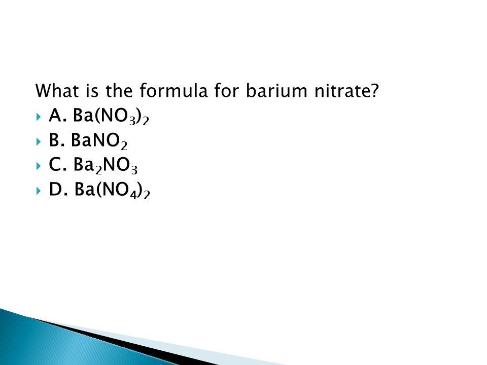What is the formula for barium nitrate?  A. Ba(NO 3 ) 2  B. BaNO 2  C. Ba 2 NO 3  D. Ba(NO 4 ) 2