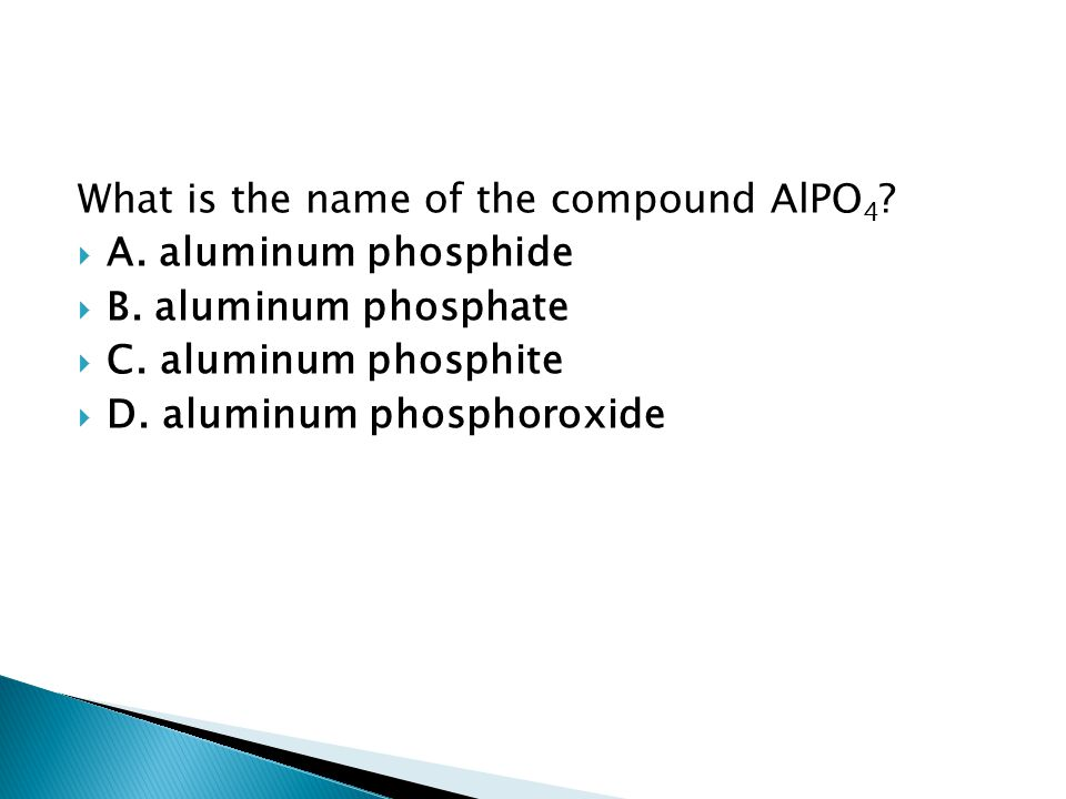 What is the name of the compound AlPO 4 ?  A. aluminum phosphide  B. aluminum phosphate  C. aluminum phosphite  D. aluminum phosphoroxide