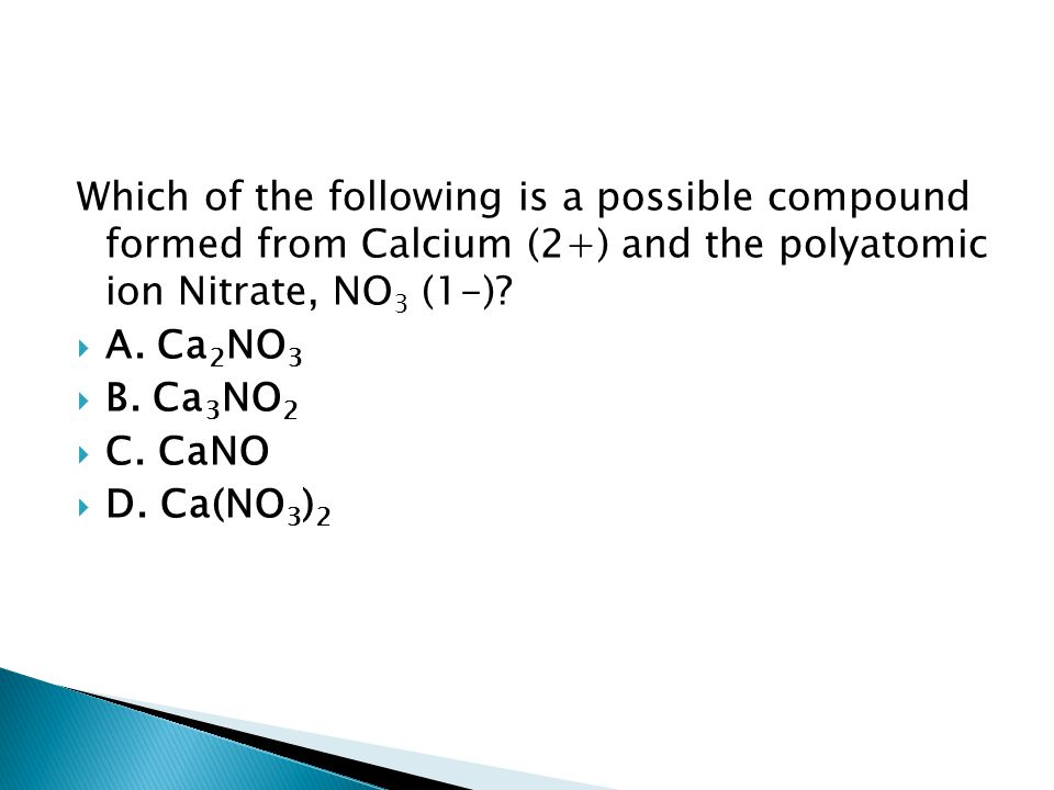 Which of the following is a possible compound formed from Calcium (2+) and the polyatomic ion Nitrate, NO 3 (1-)?  A. Ca 2 NO 3  B. Ca 3 NO 2  C. C