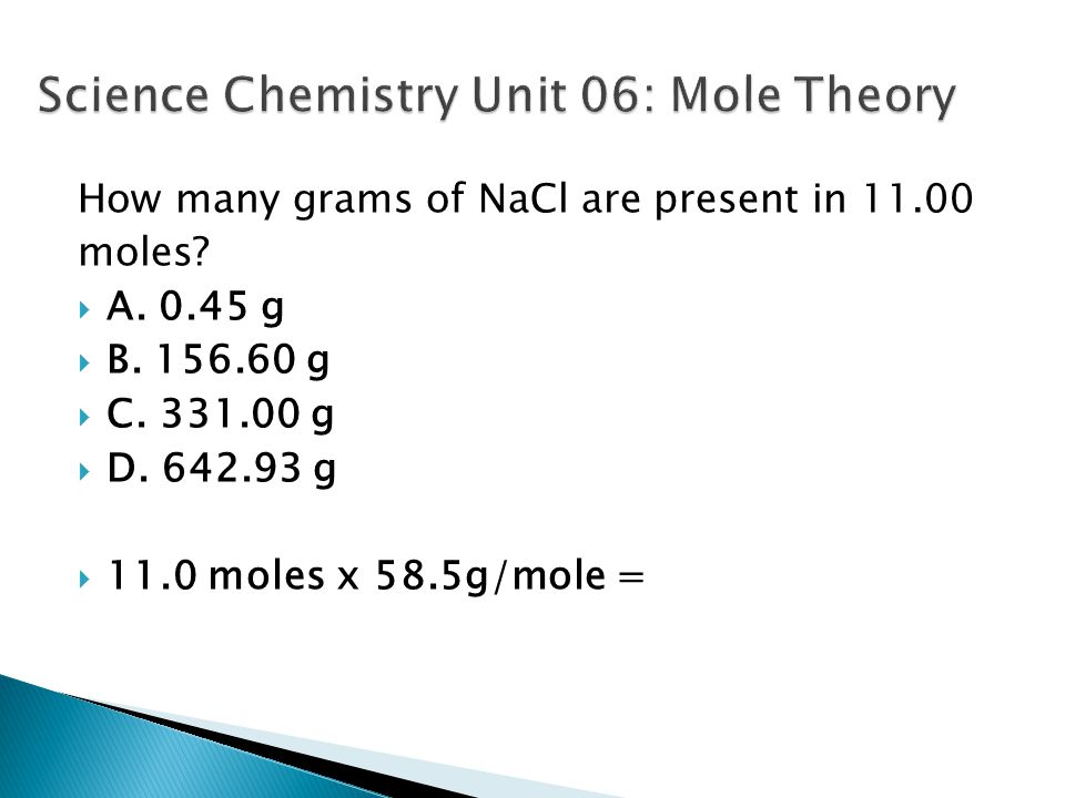 How many grams of NaCl are present in 11.00 moles?  A. 0.45 g  B. 156.60 g  C. 331.00 g  D. 642.93 g  11.0 moles x 58.5g/mole =