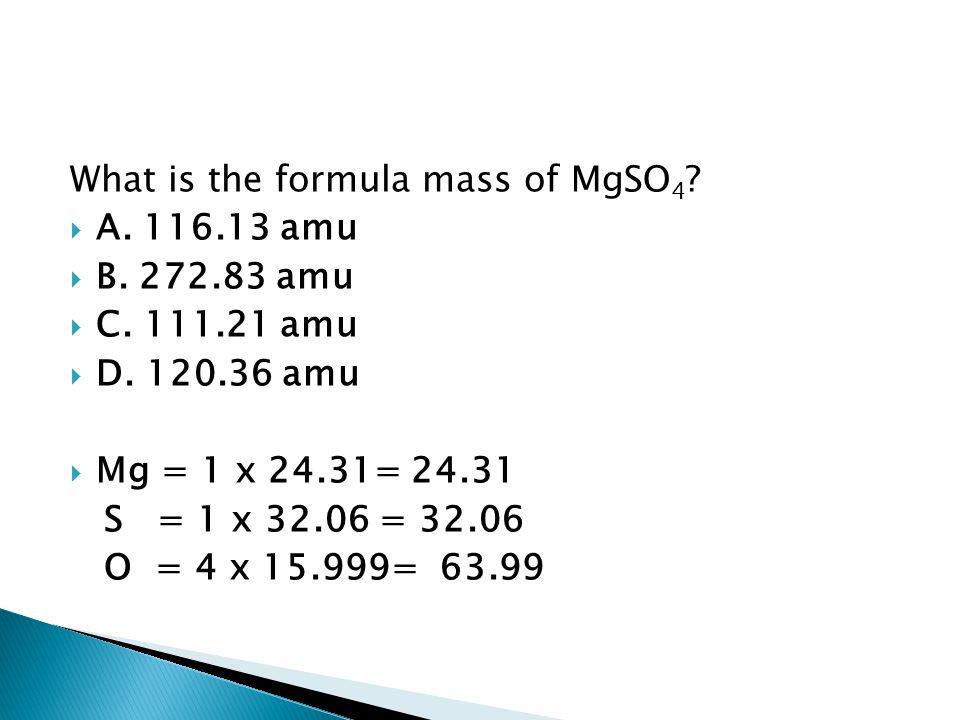 What is the formula mass of MgSO 4 ?  A. 116.13 amu  B. 272.83 amu  C. 111.21 amu  D. 120.36 amu  Mg = 1 x 24.31= 24.31 S = 1 x 32.06 = 32.06 O =