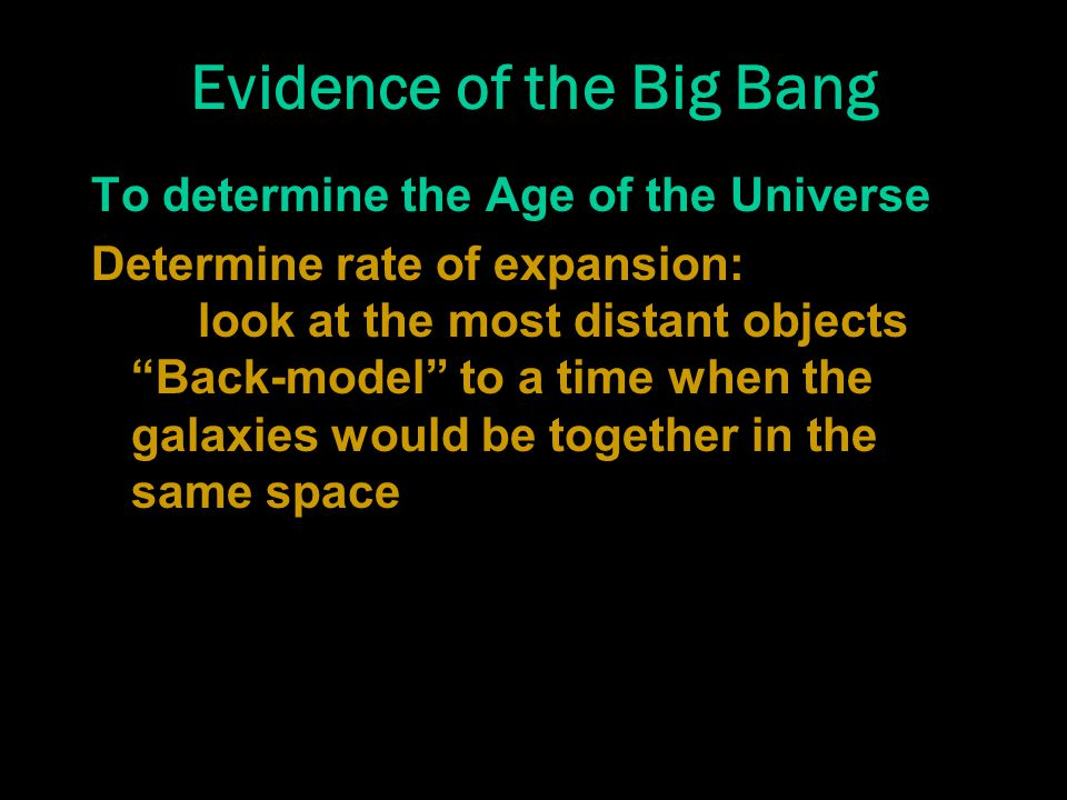 Evidence of the Big Bang To determine the Age of the Universe Determine rate of expansion: look at the most distant objects Back-model to a time when the galaxies would be together in the same space