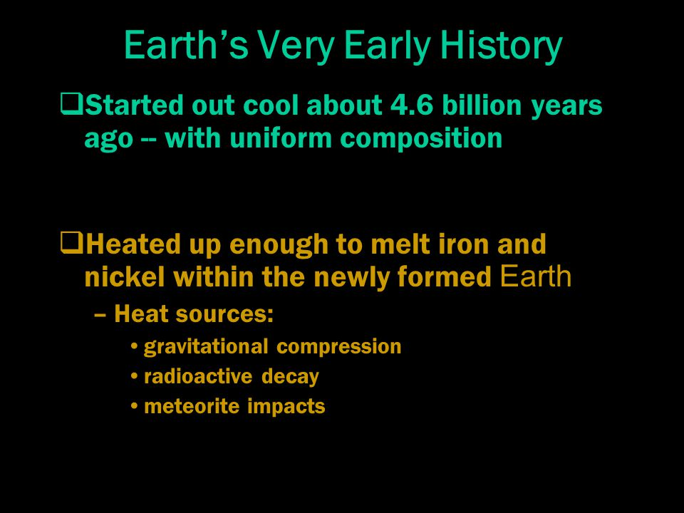 Earth's Very Early History  Started out cool about 4.6 billion years ago -- with uniform composition  Heated up enough to melt iron and nickel within the newly formed Earth –Heat sources: gravitational compression radioactive decay meteorite impacts