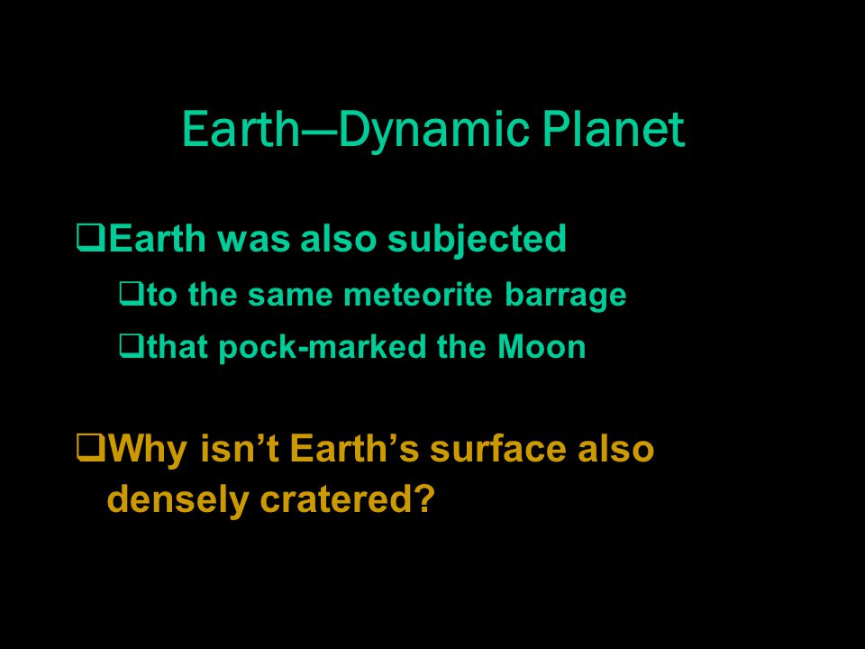 Earth—Dynamic Planet  Earth was also subjected  to the same meteorite barrage  that pock-marked the Moon  Why isn't Earth's surface also densely cratered