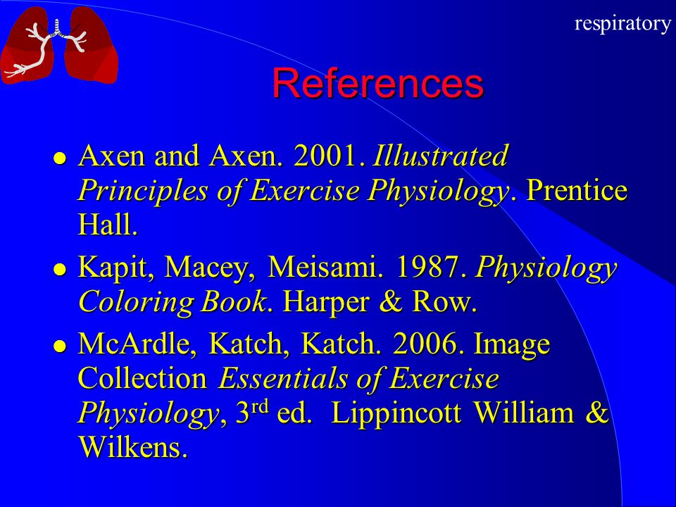 respiratory References Axen and Axen.2001. Illustrated Principles of Exercise Physiology.