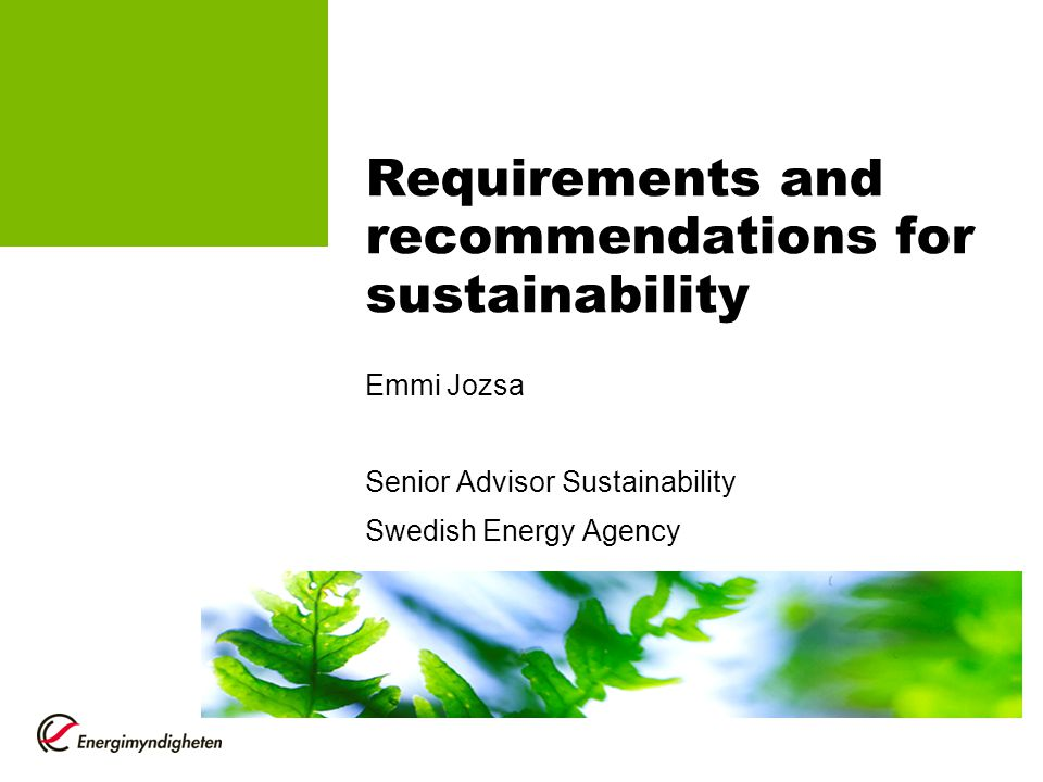 Requirements and recommendations for sustainability Emmi Jozsa Senior Advisor Sustainability Swedish Energy Agency