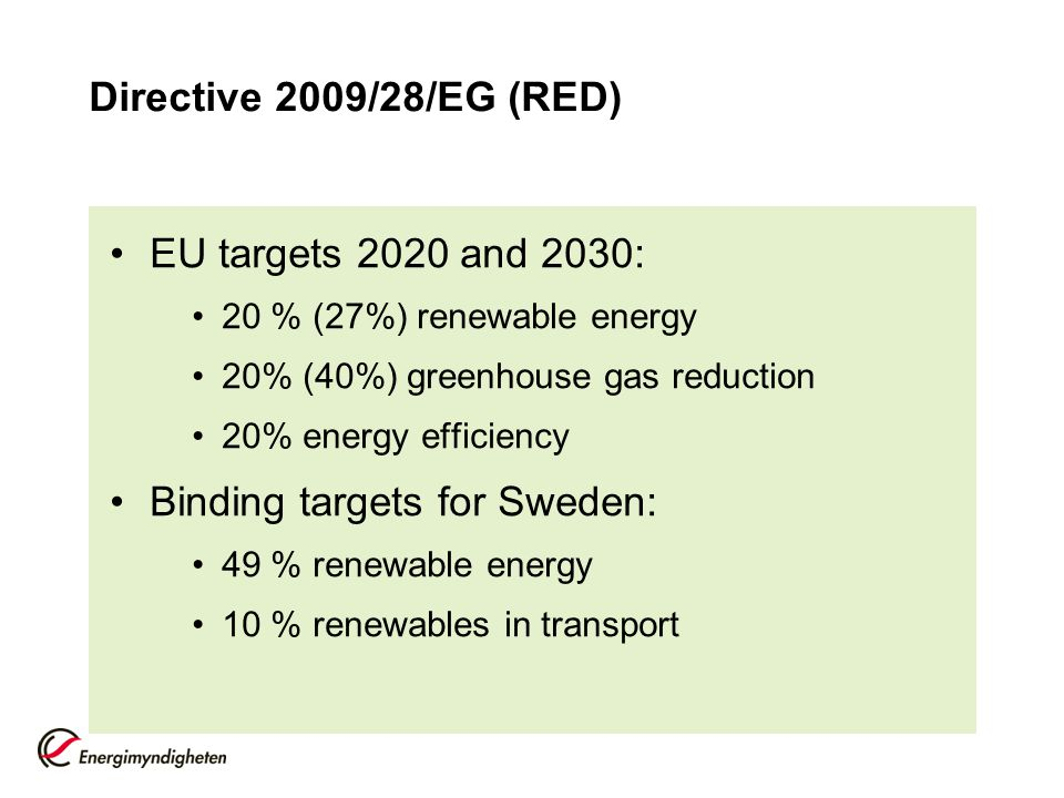 Directive 2009/28/EG (RED) EU targets 2020 and 2030: 20 % (27%) renewable energy 20% (40%) greenhouse gas reduction 20% energy efficiency Binding targets for Sweden: 49 % renewable energy 10 % renewables in transport