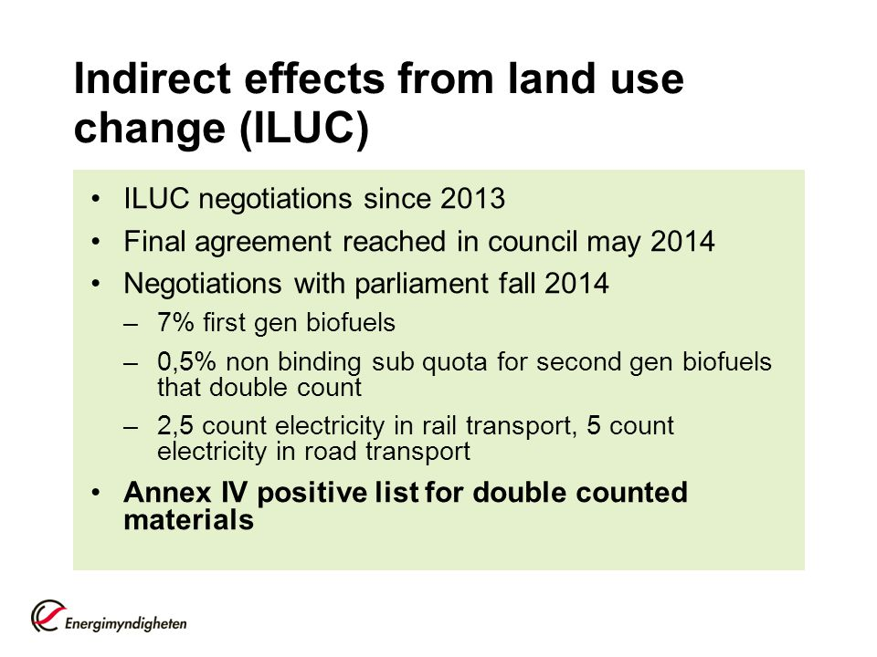 Indirect effects from land use change (ILUC) ILUC negotiations since 2013 Final agreement reached in council may 2014 Negotiations with parliament fall 2014 –7% first gen biofuels –0,5% non binding sub quota for second gen biofuels that double count –2,5 count electricity in rail transport, 5 count electricity in road transport Annex IV positive list for double counted materials