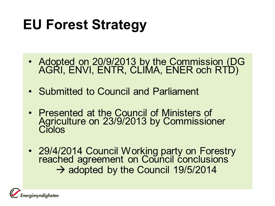 EU Forest Strategy Adopted on 20/9/2013 by the Commission (DG AGRI, ENVI, ENTR, CLIMA, ENER och RTD) Submitted to Council and Parliament Presented at the Council of Ministers of Agriculture on 23/9/2013 by Commissioner Ciolos 29/4/2014 Council Working party on Forestry reached agreement on Council conclusions  adopted by the Council 19/5/2014