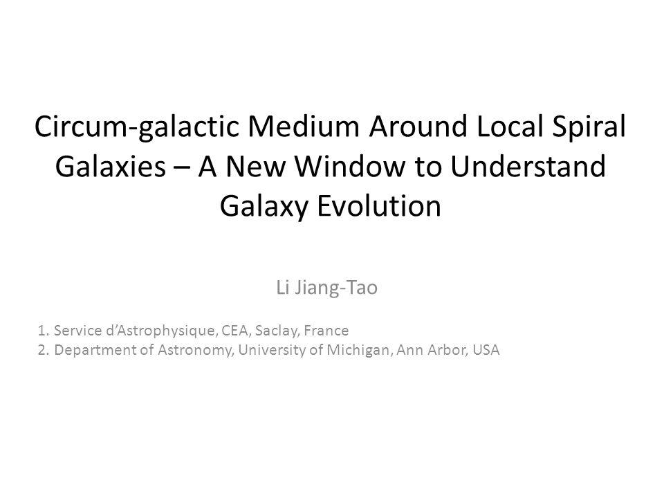 Circum-galactic Medium Around Local Spiral Galaxies – A New Window to Understand Galaxy Evolution Li Jiang-Tao 1. Service d'Astrophysique, CEA, Saclay