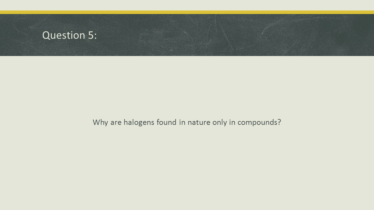 Question 5: Why are halogens found in nature only in compounds?