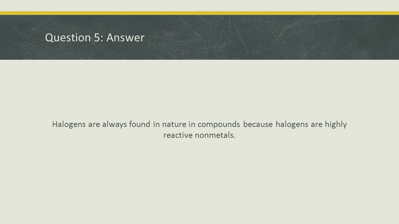 Question 5: Answer Halogens are always found in nature in compounds because halogens are highly reactive nonmetals.