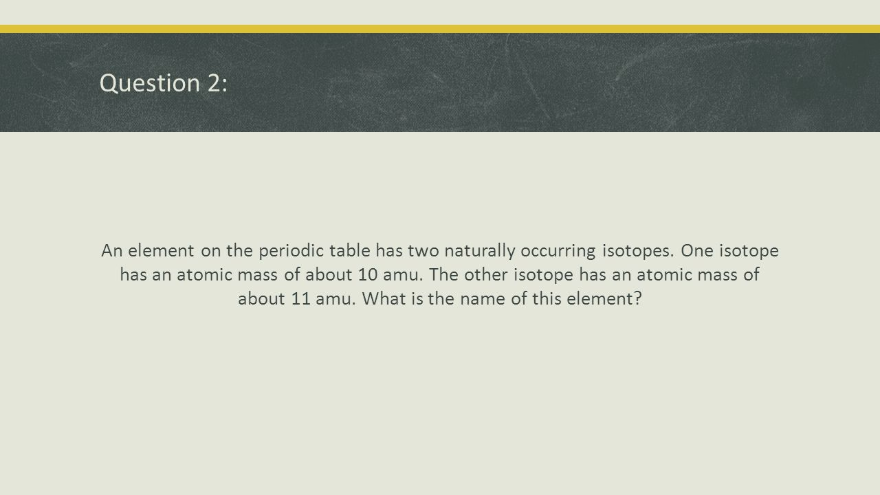 Question 2: Answer Boron, with an atomic mass of 10.81.