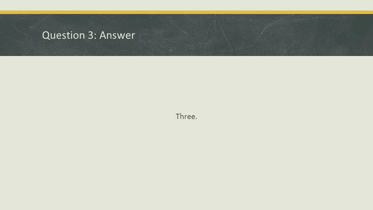 Question 3: Answer Three.