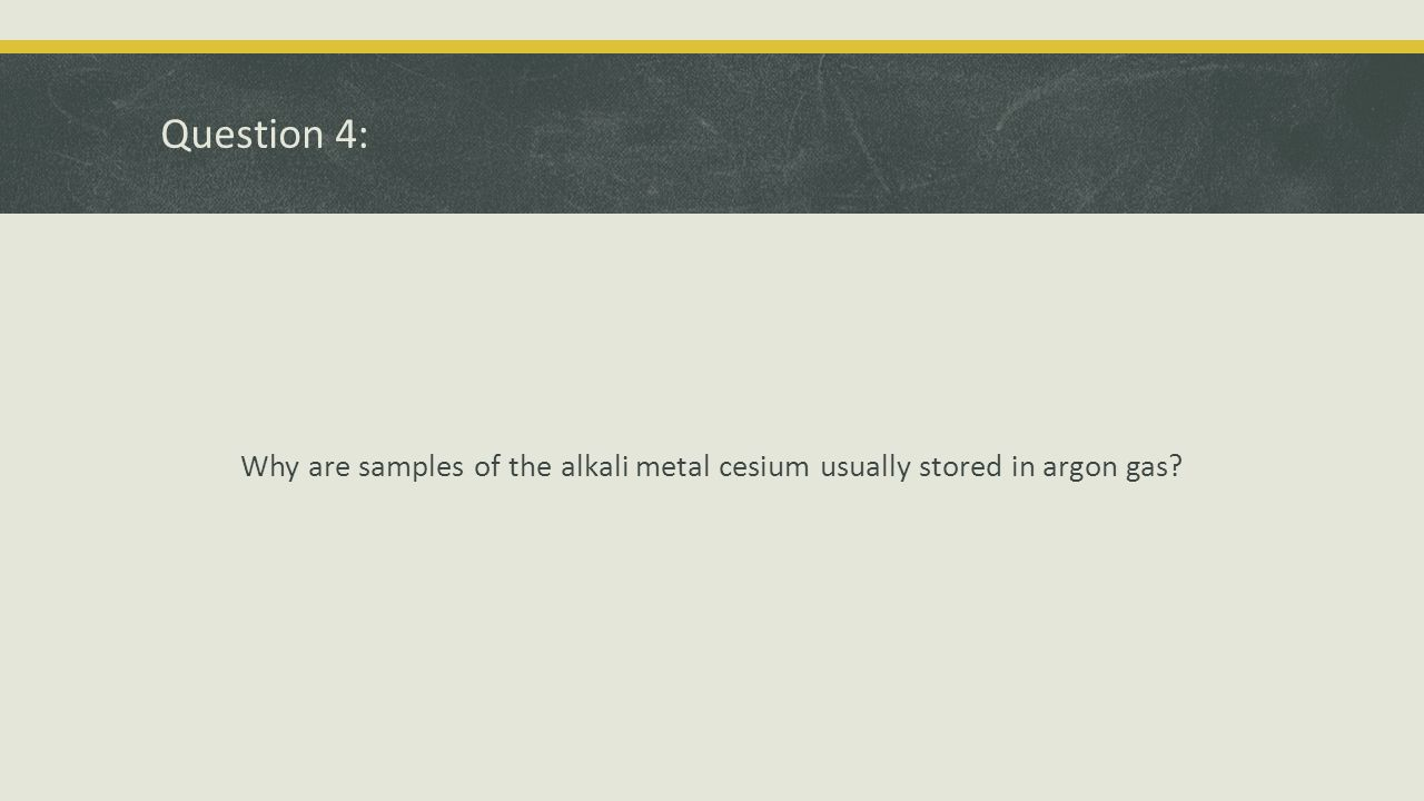Question 4: Answer Cesium is an extremely reactive metal; argon is an extremely unreactive nonmetals.