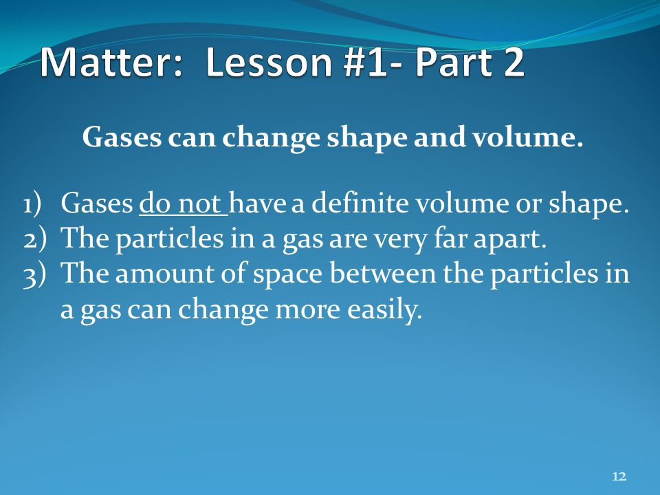 12 Gases can change shape and volume. 1)Gases do not have a definite volume or shape. 2)The particles in a gas are very far apart. 3)The amount of spa