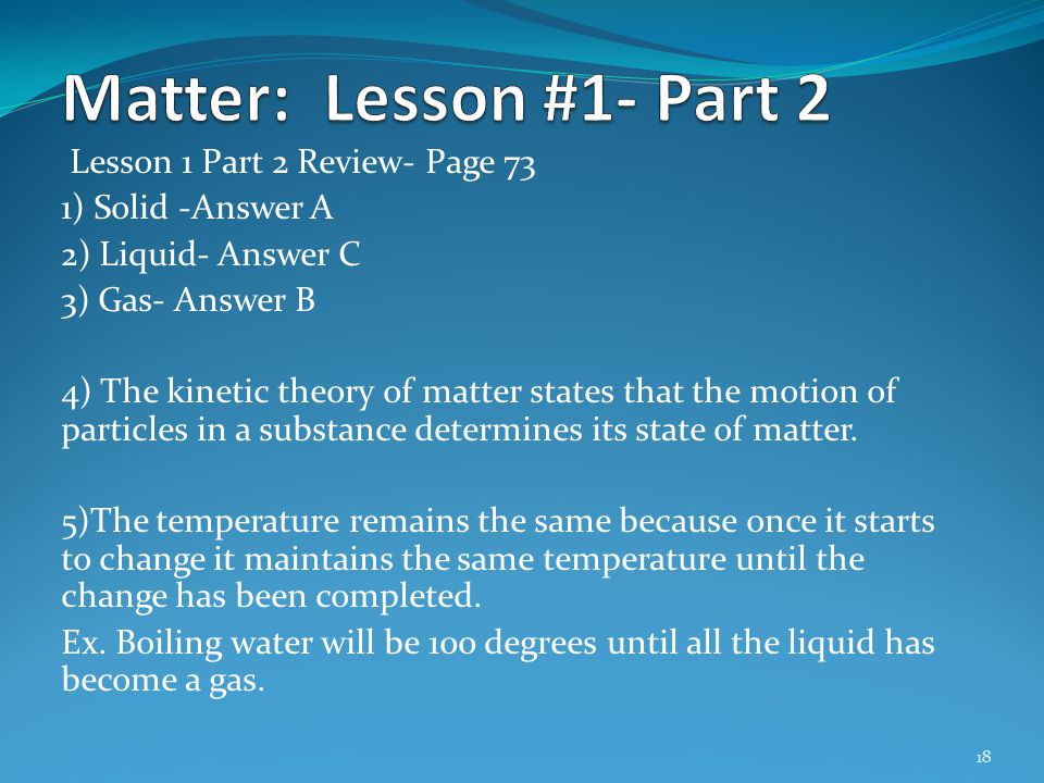 Lesson 1 Part 2 Review- Page 73 1) Solid -Answer A 2) Liquid- Answer C 3) Gas- Answer B 4) The kinetic theory of matter states that the motion of part