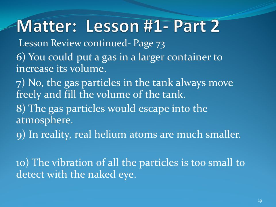 Lesson Review continued- Page 73 6) You could put a gas in a larger container to increase its volume. 7) No, the gas particles in the tank always move