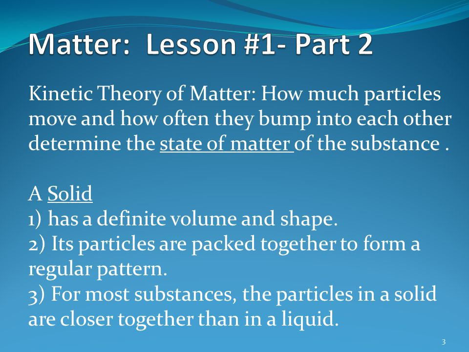 3 Kinetic Theory of Matter: How much particles move and how often they bump into each other determine the state of matter of the substance. A Solid 1)