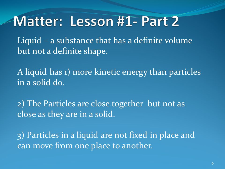 6 Liquid – a substance that has a definite volume but not a definite shape. A liquid has 1) more kinetic energy than particles in a solid do. 2) The P