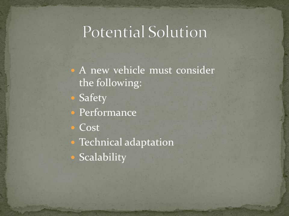 A new vehicle must consider the following: Safety Performance Cost Technical adaptation Scalability