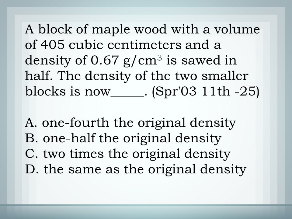 A. one-fourth the original density B. one-half the original density C.