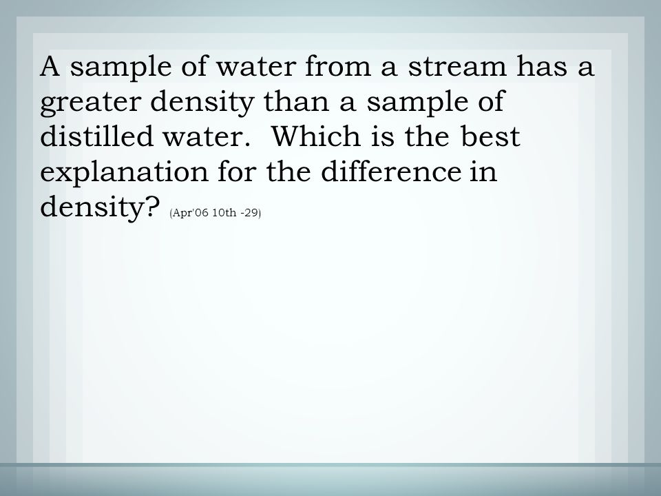 A sample of water from a stream has a greater density than a sample of distilled water.