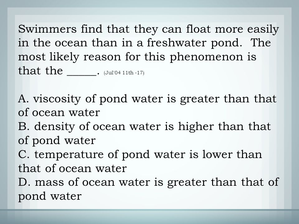 A. viscosity of pond water is greater than that of ocean water B.