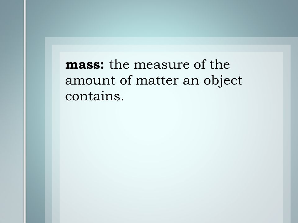 mass: the measure of the amount of matter an object contains.