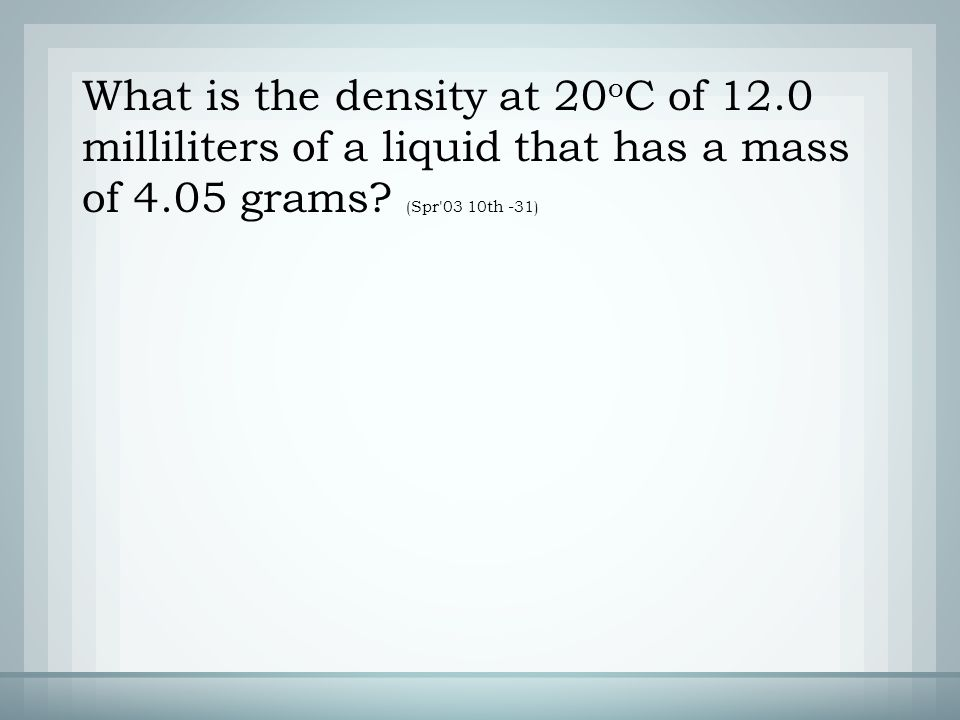 What is the density at 20 o C of 12.0 milliliters of a liquid that has a mass of 4.05 grams.