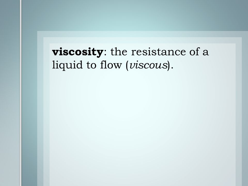 viscosity : the resistance of a liquid to flow ( viscous ).