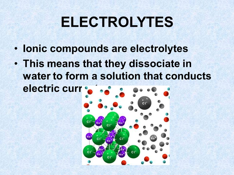 ELECTROLYTES Ionic compounds are electrolytes This means that they dissociate in water to form a solution that conducts electric current