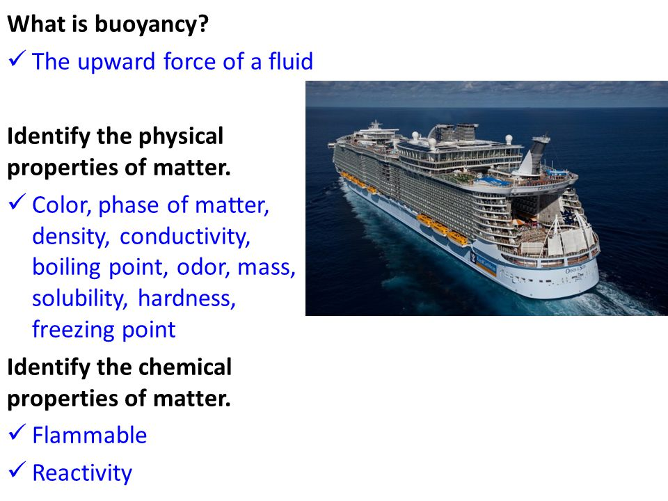 What is buoyancy. The upward force of a fluid Identify the physical properties of matter.