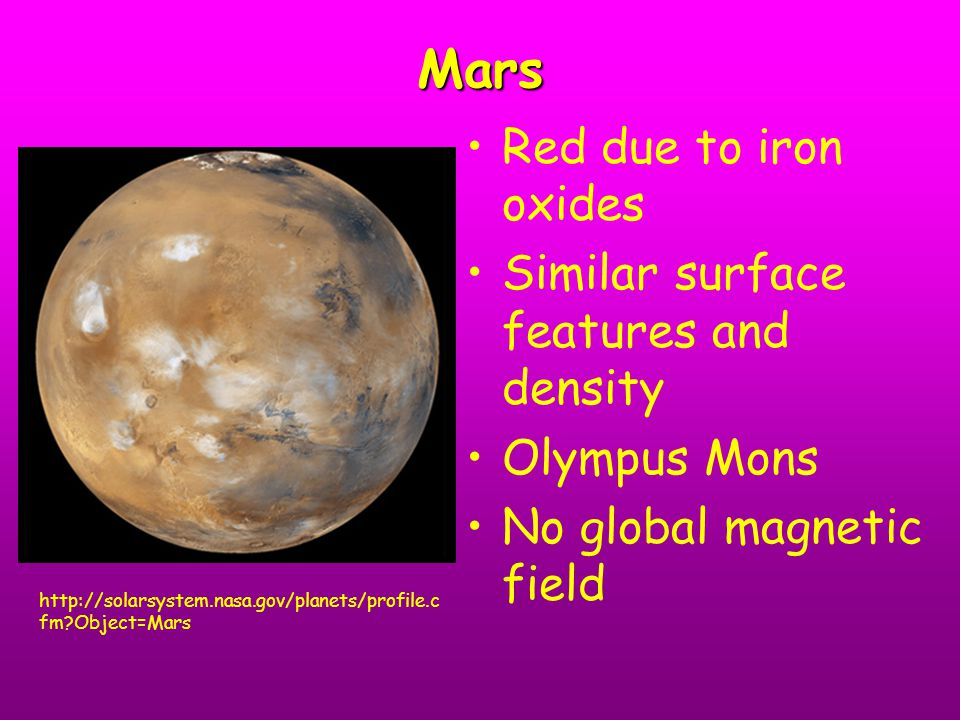 Mars Red due to iron oxides Similar surface features and density Olympus Mons No global magnetic field http://solarsystem.nasa.gov/planets/profile.c f
