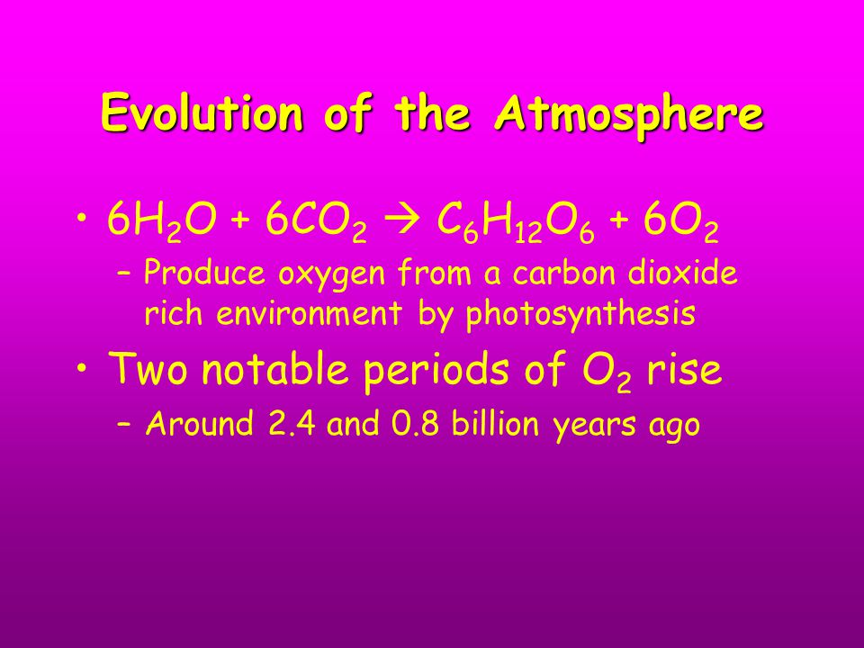 Evolution of the Atmosphere 6H 2 O + 6CO 2  C 6 H 12 O 6 + 6O 2 –Produce oxygen from a carbon dioxide rich environment by photosynthesis Two notable