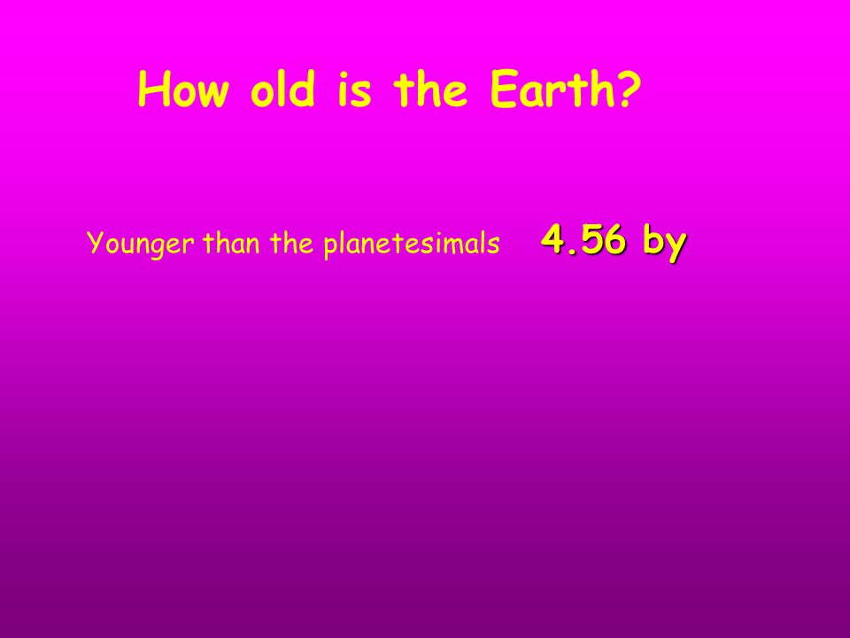 4.56 by Younger than the planetesimals 4.56 by