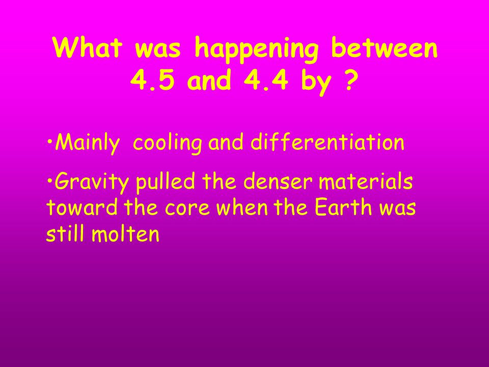 Mainly cooling and differentiation Gravity pulled the denser materials toward the core when the Earth was still molten What was happening between 4.5